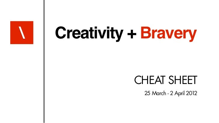 Creativity + Bravery               CHEAT SHEET                25 March - 2 April 2012