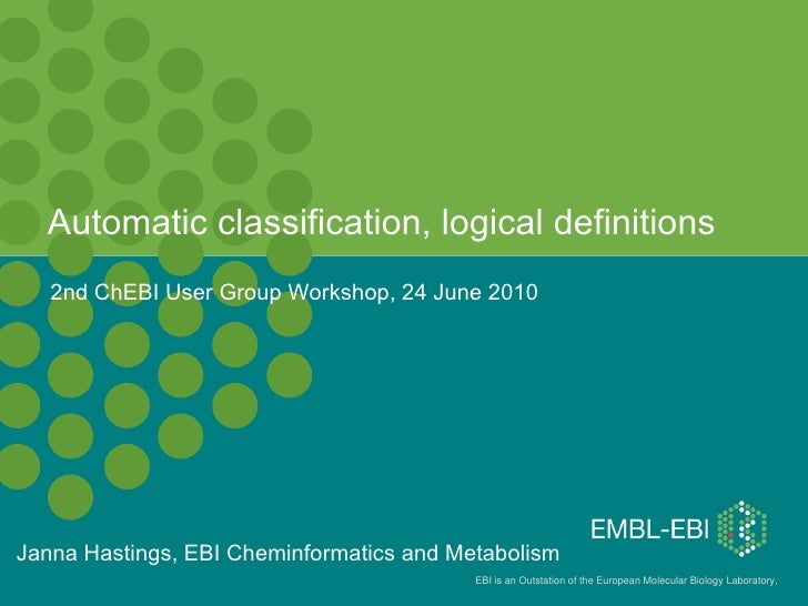 Automatic classification, logical definitions Janna Hastings, EBI Cheminformatics and Metabolism 2nd ChEBI User Group Work...