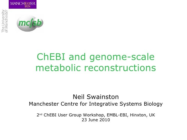 ChEBI and genome-scale metabolic reconstructions Neil Swainston Manchester Centre for Integrative Systems Biology 2 nd  Ch...