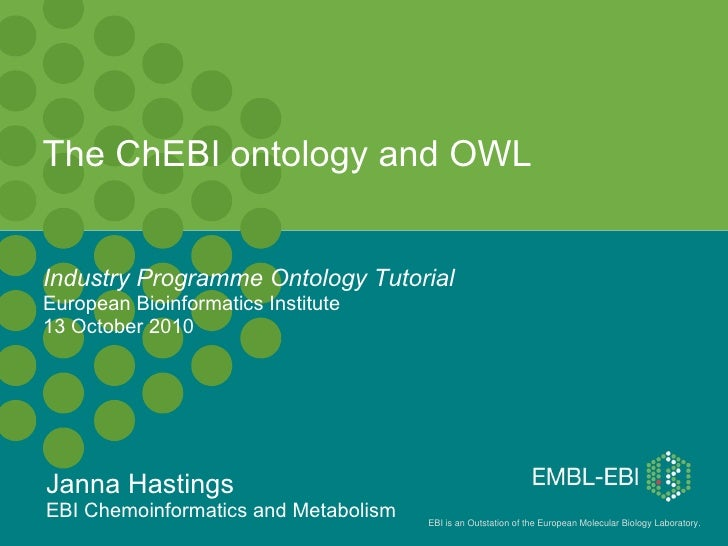The ChEBI ontology and OWL Industry Programme Ontology Tutorial   European Bioinformatics Institute 13 October 2010 Janna ...