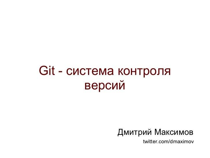 <ul>Git - система контроля версий </ul><ul>Дмитрий Максимов </ul><ul>twitter.com/dmaximov </ul>