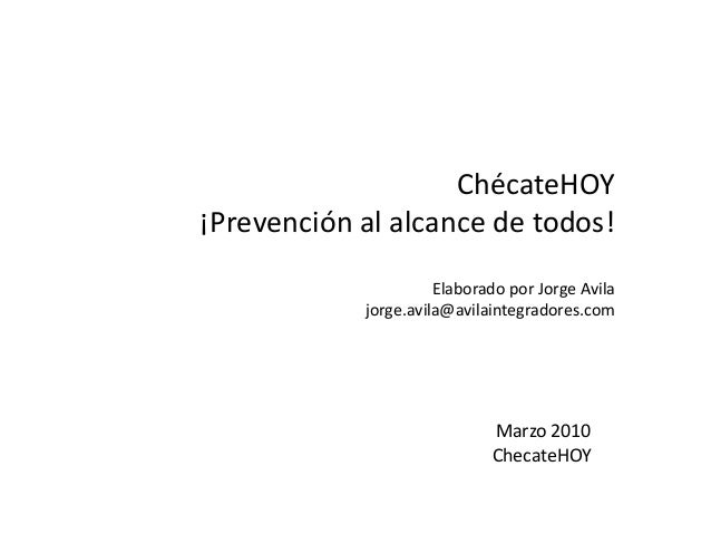 ChécateHOY ¡Prevención al alcance de todos! Elaborado por Jorge Avila jorge.avila@avilaintegradores.com  Marzo 2010 Checat...