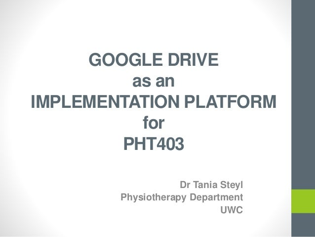 GOOGLE DRIVE as an IMPLEMENTATION PLATFORM for PHT403 Dr Tania Steyl Physiotherapy Department UWC