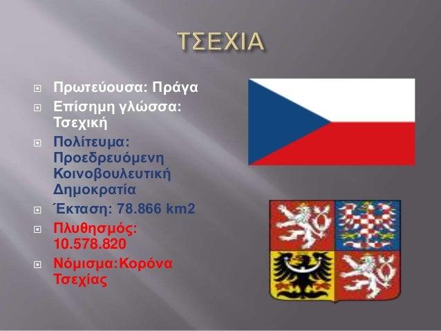  Πρωτεύουσα: Πράγα  Επίσημη γλώσσα: Τσεχική  Πολίτευμα: Προεδρευόμενη Κοινοβουλευτική Δημοκρατία  Έκταση: 78.866 km2 ...