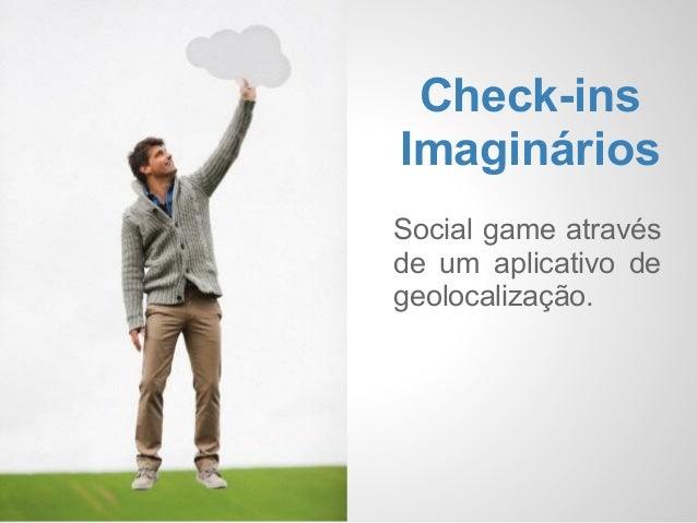 Check-insImagináriosSocial game atravésde um aplicativo degeolocalização.
