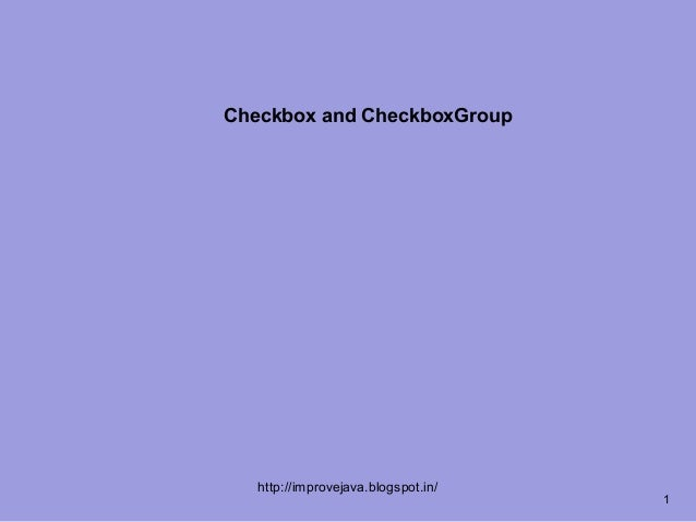 Checkbox and CheckboxGroup   http://improvejava.blogspot.in/                                     1