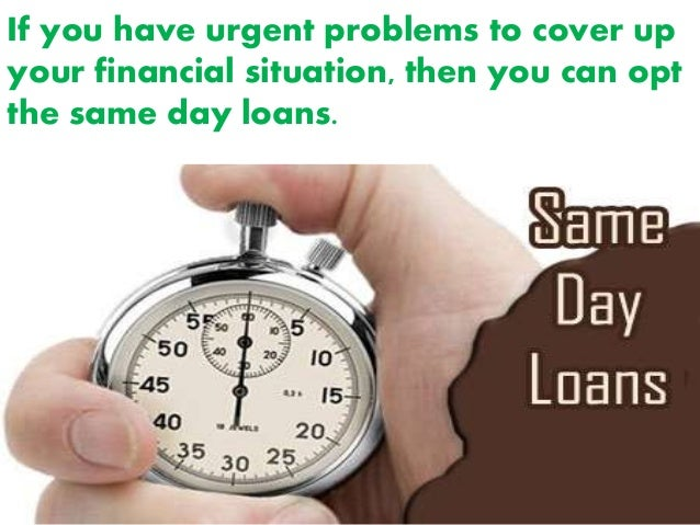 If you have urgent problems to cover up your financial situation, then you can opt the same day loans.