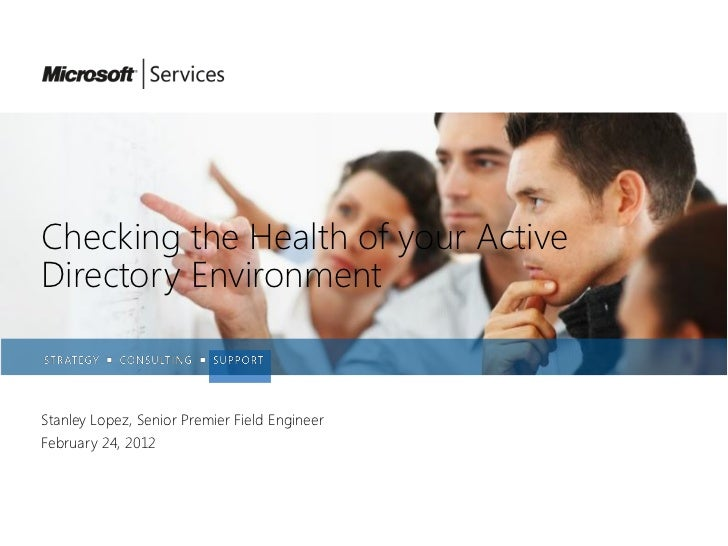 Checking the Health of your ActiveDirectory EnvironmentStanley Lopez, Senior Premier Field EngineerFebruary 24, 2012