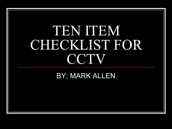TEN ITEM CHECKLIST FOR CCTV BY: MARK ALLEN