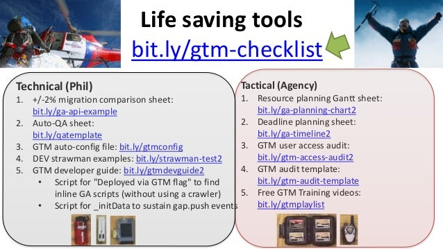 Life saving tools bit.ly/gtm-checklist Technical (Phil) 1. +/-2% migration comparison sheet: bit.ly/ga-api-example 2. Auto...