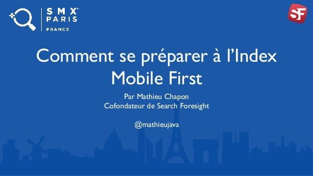 Comment se préparer à l'Index Mobile First Par Mathieu Chapon Cofondateur de Search Foresight @mathieujava