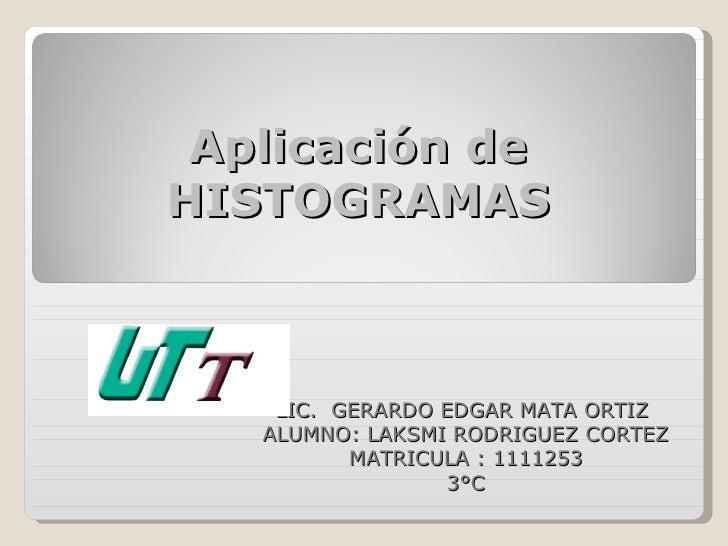Aplicación deHISTOGRAMAS    LIC. GERARDO EDGAR MATA ORTIZ   ALUMNO: LAKSMI RODRIGUEZ CORTEZ          MATRICULA : 1111253  ...