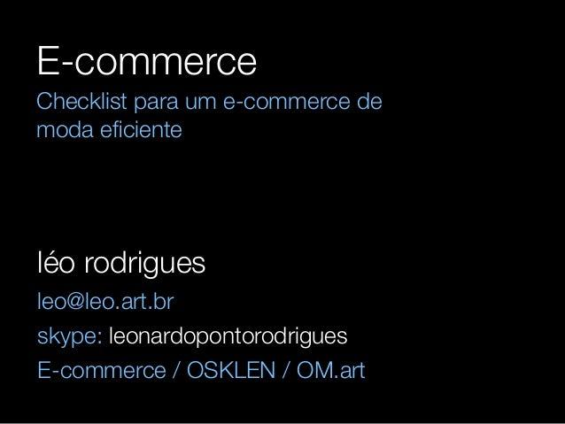 E-commerce  Checklist para um e-commerce de  moda eficiente  léo rodrigues  leo@leo.art.br  skype: leonardopontorodrigues ...