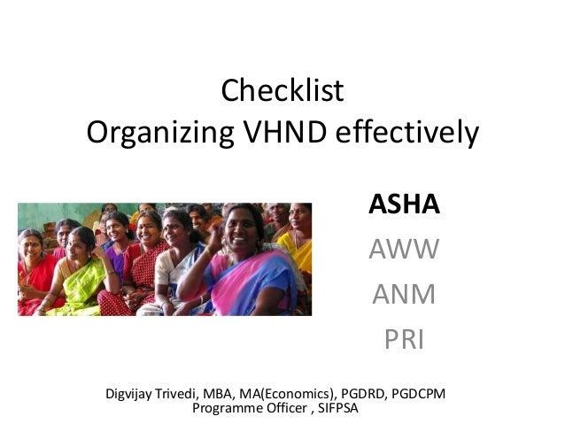 Checklist Organizing VHND effectively ASHA AWW ANM PRI Digvijay Trivedi, MBA, MA(Economics), PGDRD, PGDCPM Programme Offic...