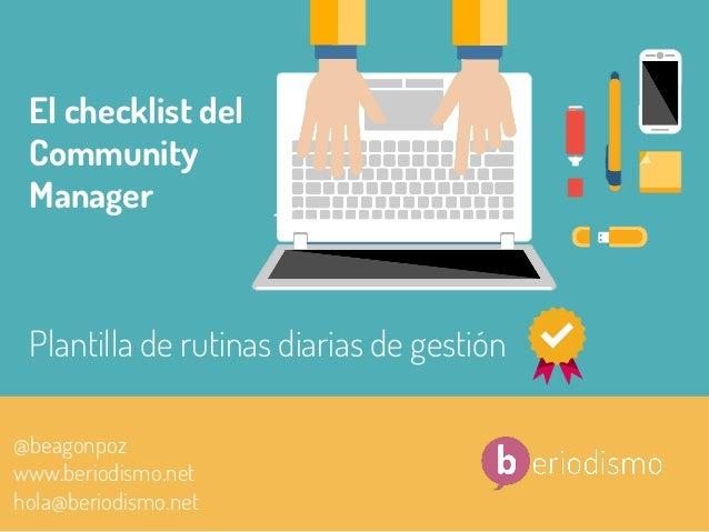 1  @beagonpoz   El checklist del Community Manager @beagonpoz www.beriodismo.net hola@beriodismo.net Plantilla de ruti...
