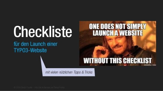 © 2016 Stefan Franke – http://de.slideshare.net/StefanFranke für den Launch einer TYPO3-Website Checkliste mit vielen nütz...
