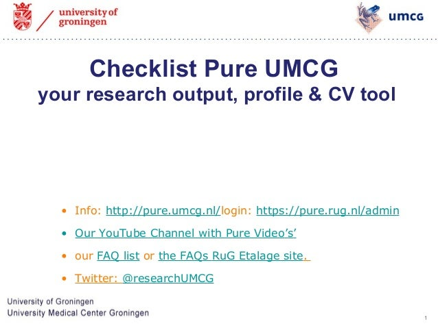 1  Checklist Pure UMCG  your research output, profile & CV tool  • Info: http://pure.umcg.nl/login: https://pure.rug.nl/ad...