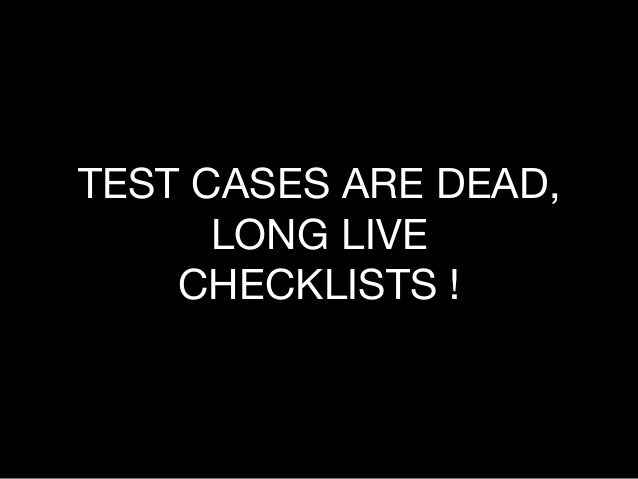 TEST CASES ARE DEAD, LONG LIVE CHECKLISTS !