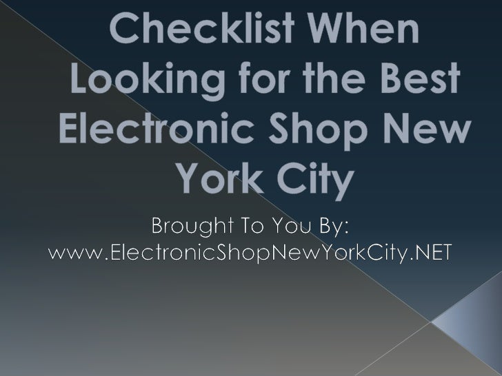 Checklist When Looking for the Best Electronic Shop New York City<br />Brought To You By:<br />www.ElectronicShopNewYorkCi...