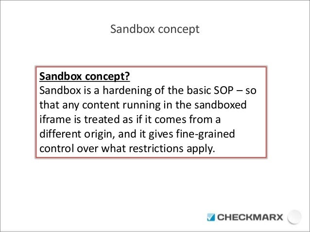 Sandbox concept  Sandbox concept?  Sandbox is a hardening of the basic SOP – so  that any content running in the sandboxed...
