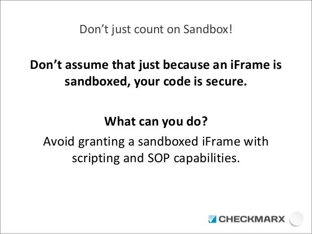 Don't just count on Sandbox!  Don't assume that just because an iFrame is  sandboxed, your code is secure.  What can you d...