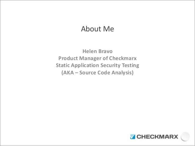 About Me  Helen Bravo  Product Manager of Checkmarx  Static Application Security Testing  (AKA – Source Code Analysis)