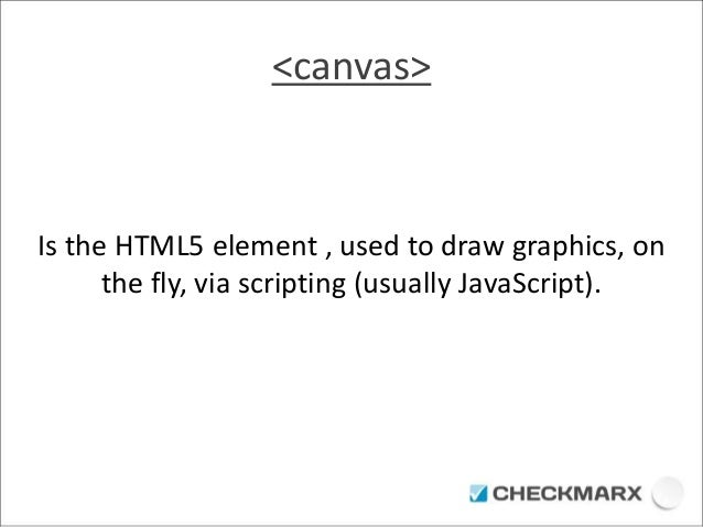 <canvas>  Is the HTML5 element , used to draw graphics, on  the fly, via scripting (usually JavaScript).