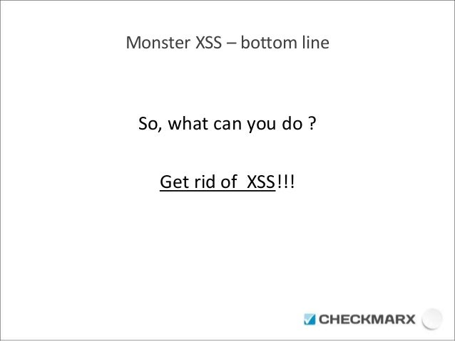 Monster XSS – bottom line  So, what can you do ?  Get rid of XSS!!!