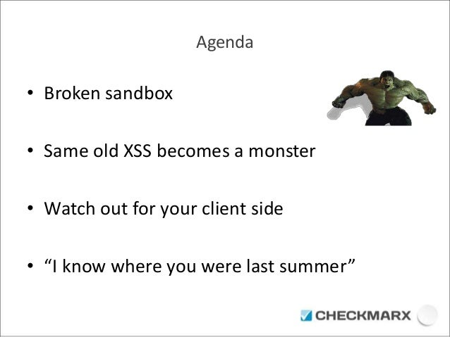 """Agenda  • Broken sandbox  • Same old XSS becomes a monster  • Watch out for your client side  • """"I know where you were las..."""