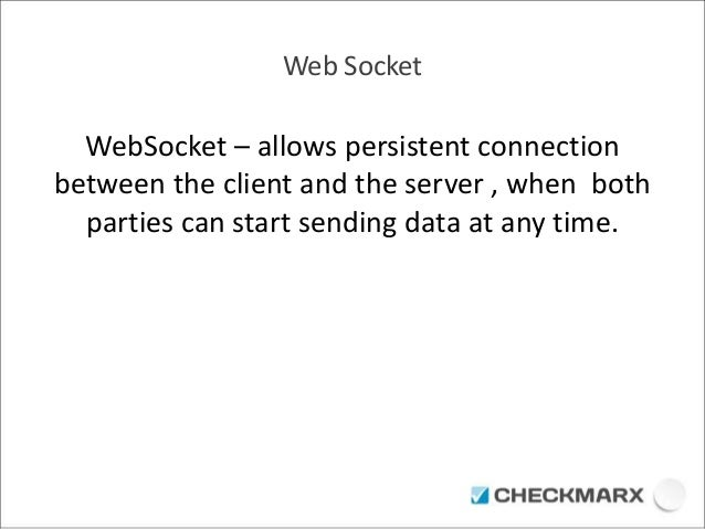 Web Socket  WebSocket – allows persistent connection  between the client and the server , when both  parties can start sen...