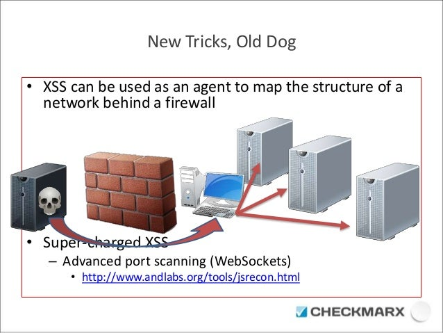 New Tricks, Old Dog  • XSS can be used as an agent to map the structure of a  network behind a firewall  • Super-charged X...