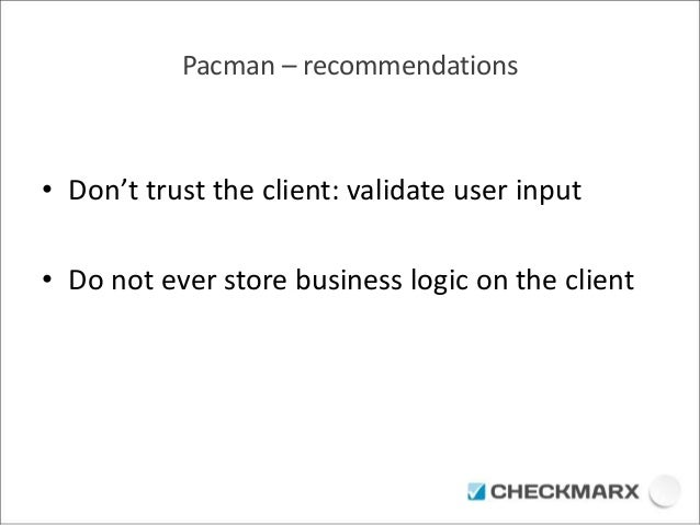 Pacman – recommendations  • Don't trust the client: validate user input  • Do not ever store business logic on the client