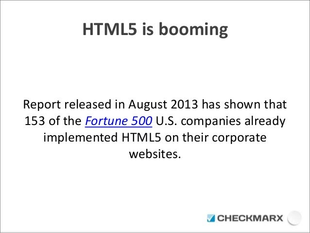 HTML5 is booming  Report released in August 2013 has shown that  153 of the Fortune 500 U.S. companies already  implemente...