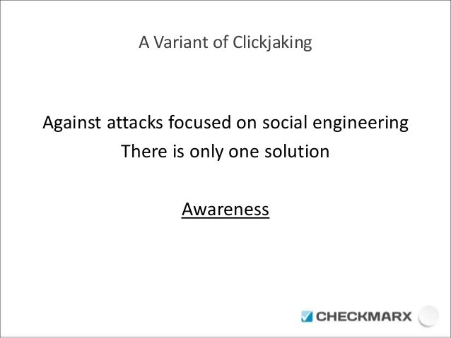 A Variant of Clickjaking  Against attacks focused on social engineering  There is only one solution  Awareness