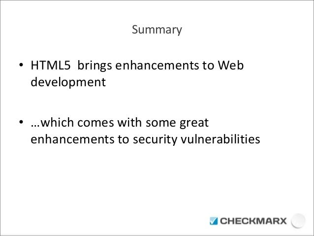 Summary  • HTML5 brings enhancements to Web  development  • …which comes with some great  enhancements to security vulnera...