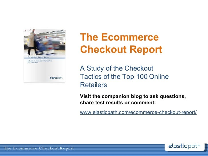 The Ecommerce Checkout Report A Study of the Checkout Tactics of the Top 100 Online Retailers Visit the companion blog to ...