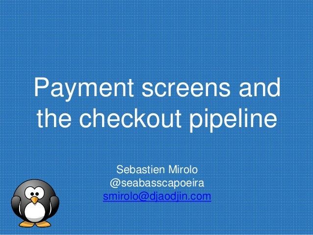 Payment screens and the checkout pipeline Sebastien Mirolo @seabasscapoeira smirolo@djaodjin.com