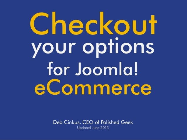 Checkout your options for Joomla!  eCommerce Deb Cinkus, CEO of Polished Geek Updated June 2013