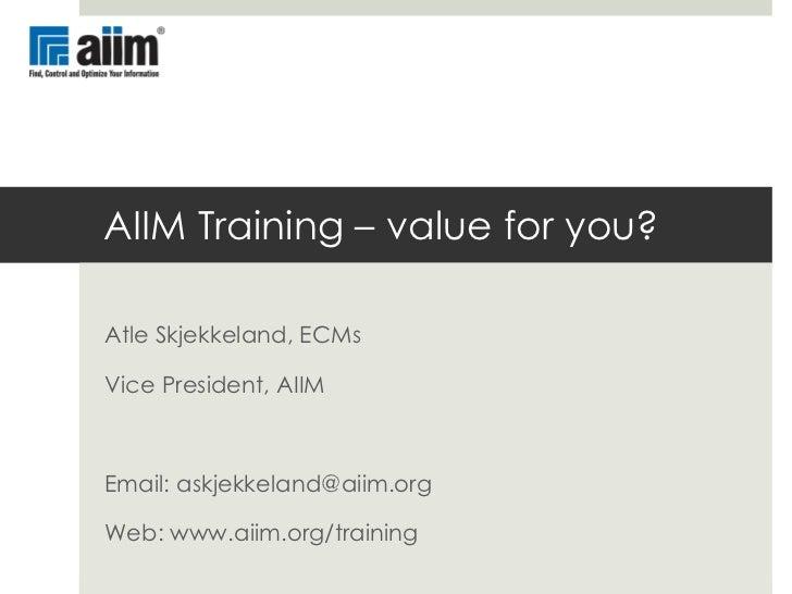 AIIM Training – value for you? Atle Skjekkeland, ECMs Vice President, AIIM Email: askjekkeland@aiim.org Web: www.aiim.org/...