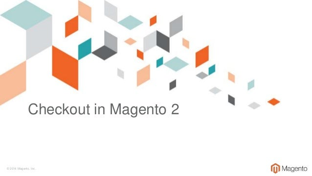 © 2016 Magento, Inc. Checkout in Magento 2