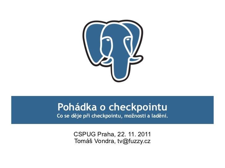 Pohádka o checkpointuCo se děje při checkpointu, možnosti a ladění.      CSPUG Praha, 22. 11. 2011      Tomáš Vondra, tv@f...