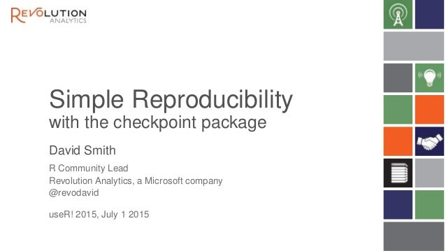 Simple Reproducibility with the checkpoint package David Smith useR! 2015, July 1 2015 R Community Lead Revolution Analyti...