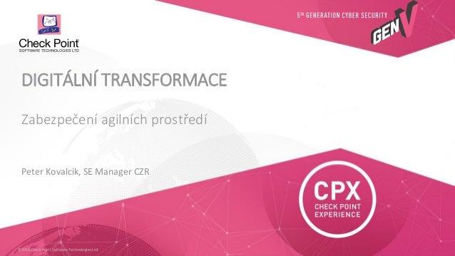 ©2018 Check Point Software Technologies Ltd. Peter Kovalcik, SE Manager CZR Zabezpečení agilních prostředí DIGITÁLNÍ TRANS...