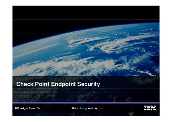 Check Point Endpoint Security    IBM Insight Forum 09   Make change work for you                                          ...