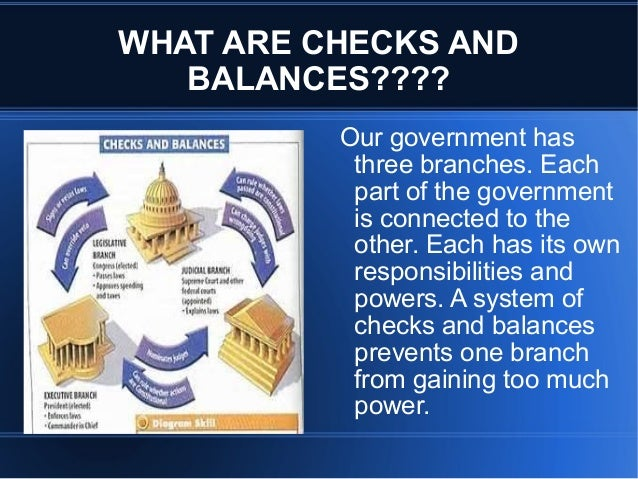 government checks and balances Checks and balances usually ensure that no one person or department has absolute control over decisions an example of checks and balances within the government.