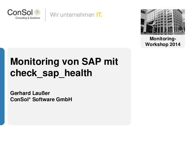 Wir unternehmen IT. Monitoring von SAP mit check_sap_health Gerhard Laußer ConSol* Software GmbH Monitoring- Workshop 2014