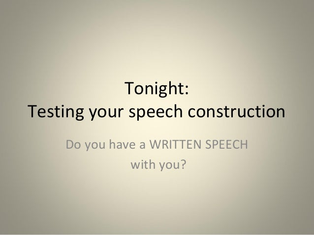 Tonight: Testing your speech construction Do you have a WRITTEN SPEECH with you?