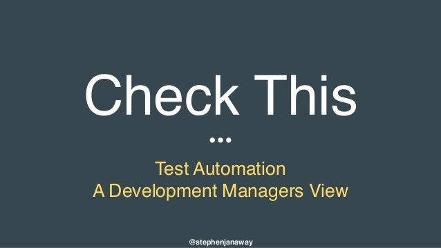 Check This Test Automation A Development Managers View @stephenjanaway