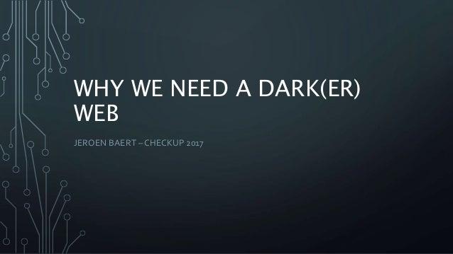 WHY WE NEED A DARK(ER) WEB JEROEN BAERT – CHECKUP 2017