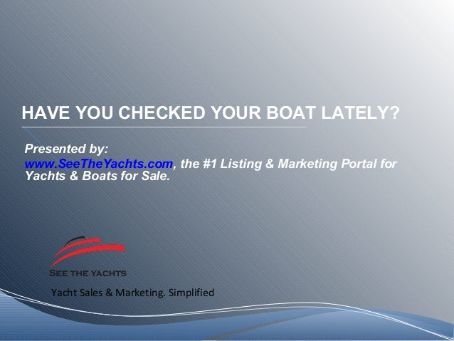 Yacht Sales & Marketing. Simplified HAVE YOU CHECKED YOUR BOAT LATELY? Presented by: www.SeeTheYachts.com, the #1 Listing ...